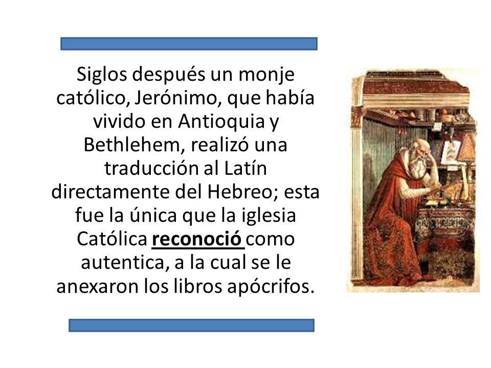 Siglos después un monje católico, Jerónimo, que había vivido en Antioquia y Bethlehem, realizó una traducción al Latín directamente del Hebreo; esta fue la única que la iglesia Católica reconoció como autentica, a la cual se le anexaron los libros apócrifos.