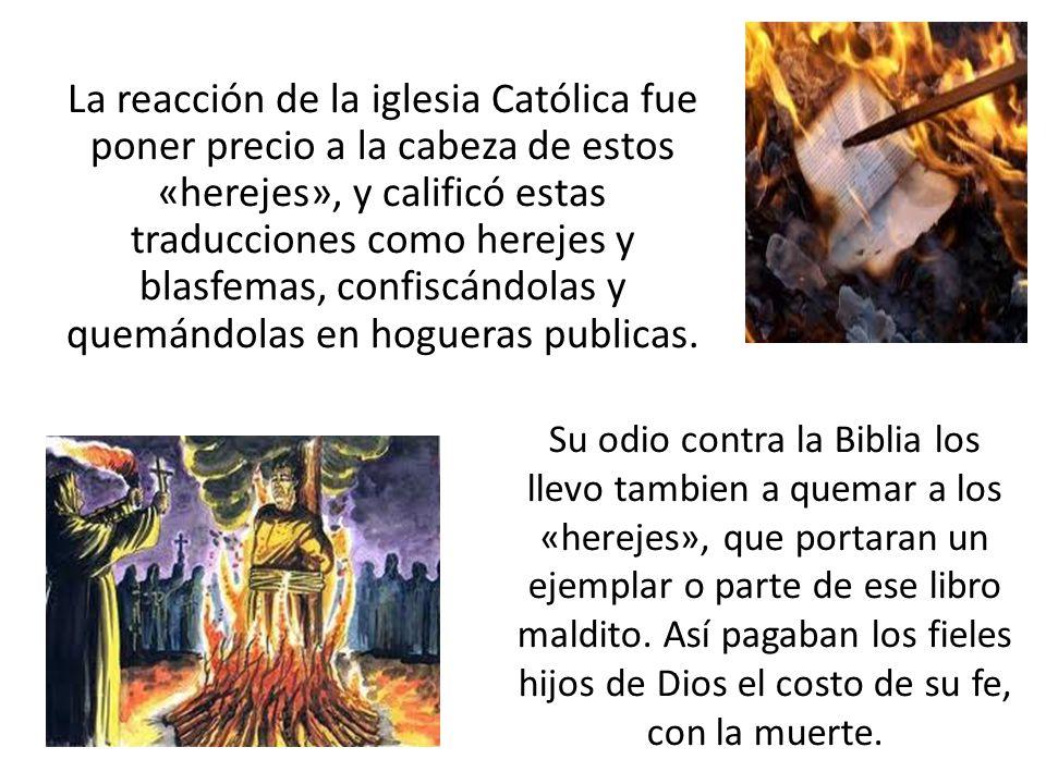 La reacción de la iglesia Católica fue poner precio a la cabeza de estos «herejes», y calificó estas traducciones como herejes y blasfemas, confiscándolas y quemándolas en hogueras publicas.