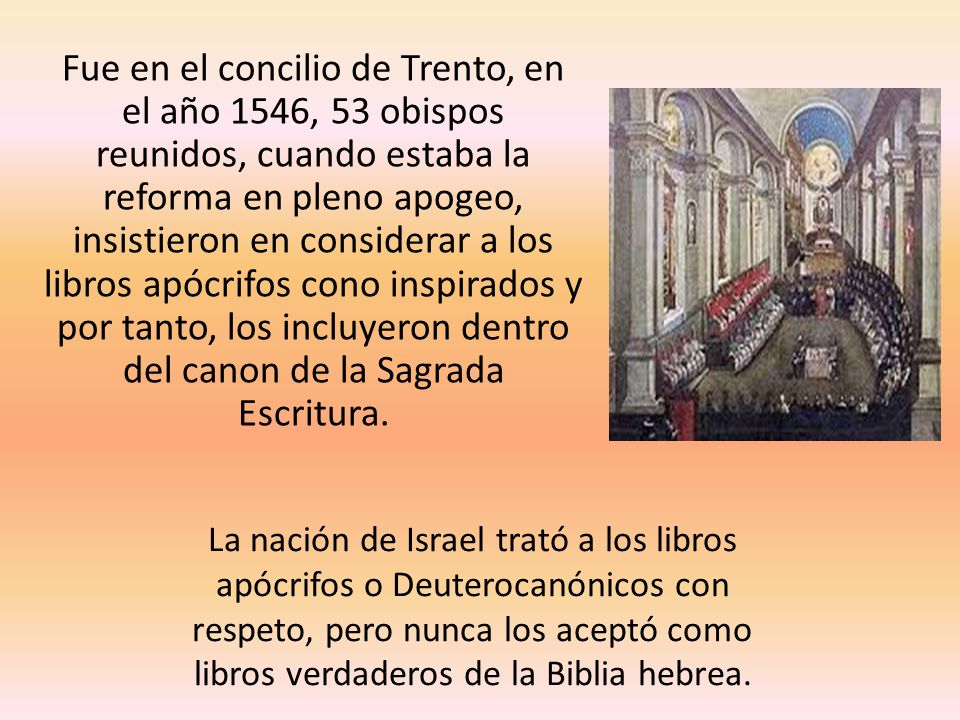 Fue en el concilio de Trento, en el año 1546, 53 obispos reunidos, cuando estaba la reforma en pleno apogeo, insistieron en considerar a los libros apócrifos cono inspirados y por tanto, los incluyeron dentro del canon de la Sagrada Escritura.
