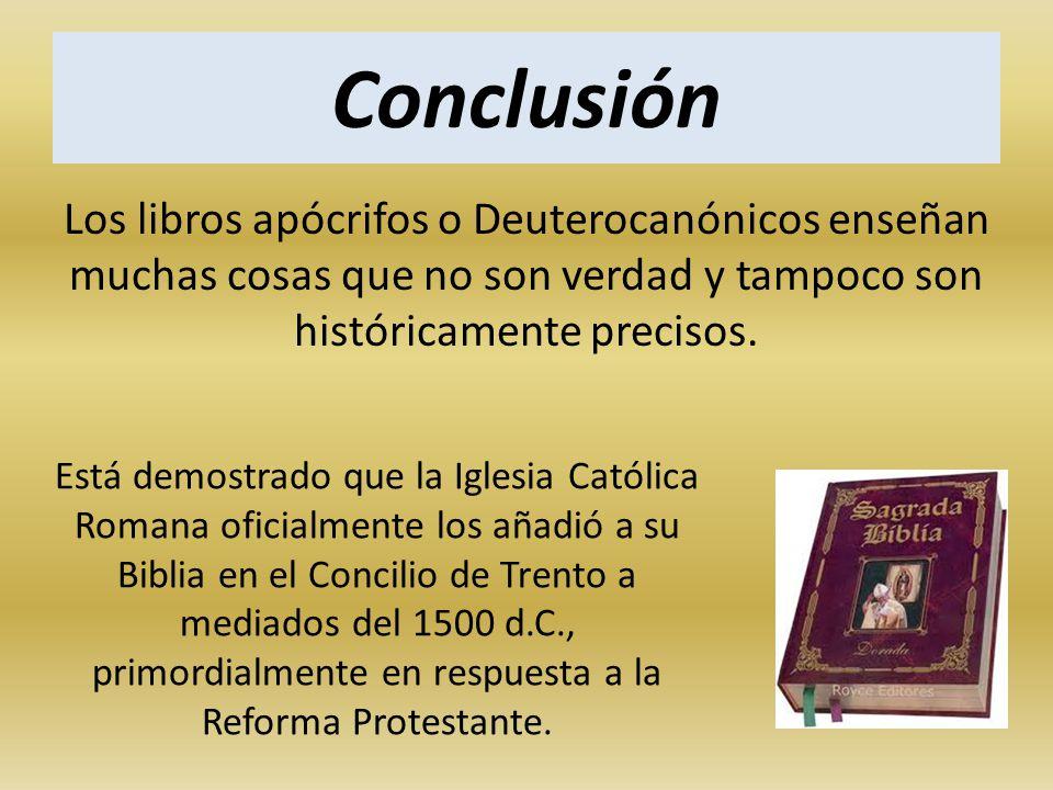 Conclusión Los libros apócrifos o Deuterocanónicos enseñan muchas cosas que no son verdad y tampoco son históricamente precisos.
