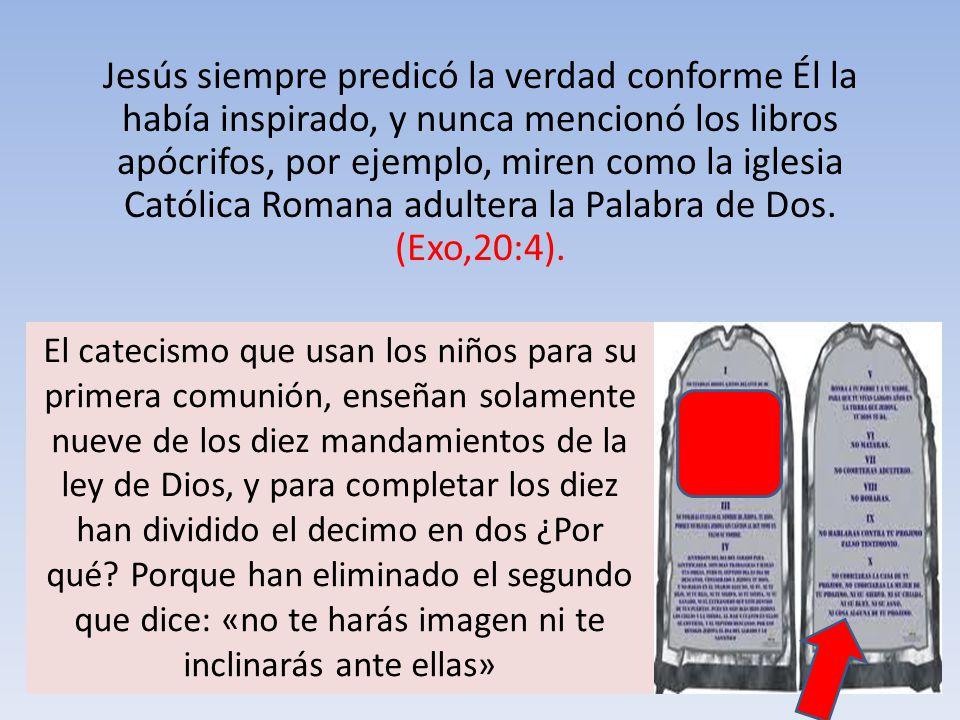 Jesús siempre predicó la verdad conforme Él la había inspirado, y nunca mencionó los libros apócrifos, por ejemplo, miren como la iglesia Católica Romana adultera la Palabra de Dos. (Exo,20:4).
