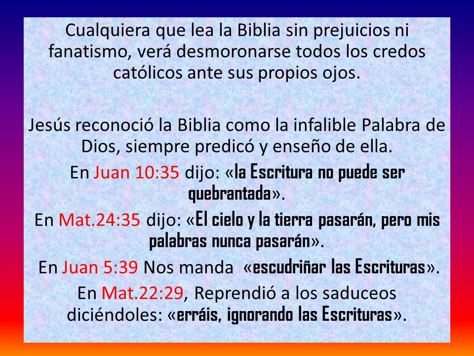 Cualquiera que lea la Biblia sin prejuicios ni fanatismo, verá desmoronarse todos los credos católicos ante sus propios ojos.