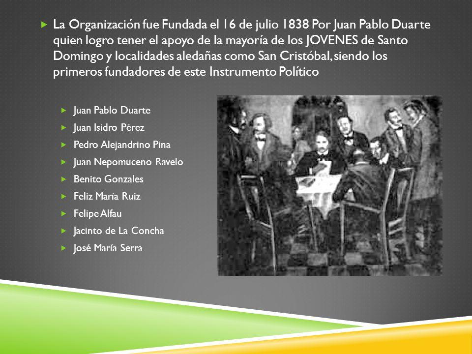 La Organización fue Fundada el 16 de julio 1838 Por Juan Pablo Duarte quien logro tener el apoyo de la mayoría de los JOVENES de Santo Domingo y localidades aledañas como San Cristóbal, siendo los primeros fundadores de este Instrumento Político