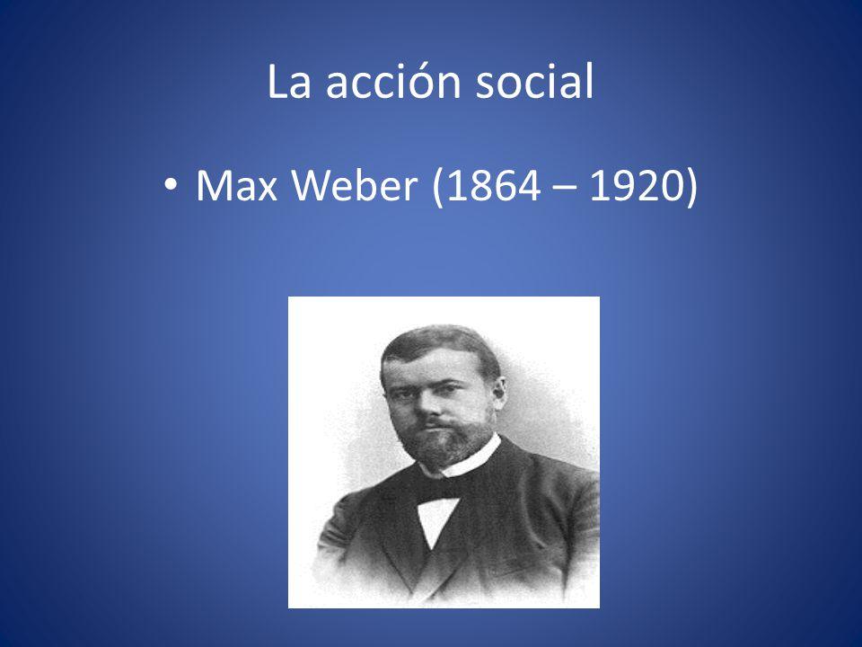 La acción social Max Weber (1864 – 1920)