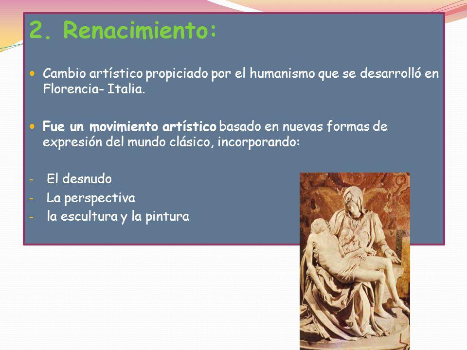 2. Renacimiento: Cambio artístico propiciado por el humanismo que se desarrolló en Florencia- Italia.
