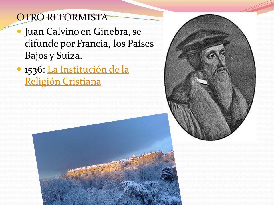 OTRO REFORMISTA Juan Calvino en Ginebra, se difunde por Francia, los Países Bajos y Suiza.