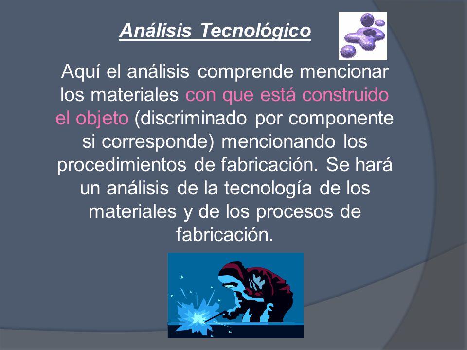 Análisis Tecnológico Aquí el análisis comprende mencionar los materiales con que está construido el objeto (discriminado por componente si corresponde) mencionando los procedimientos de fabricación.