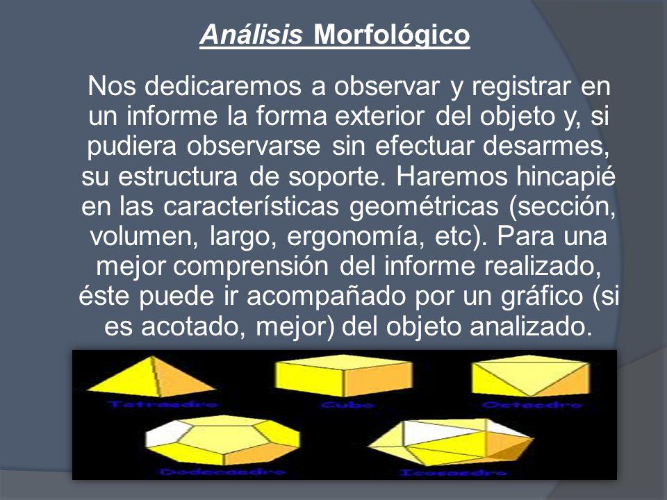 Análisis Morfológico Nos dedicaremos a observar y registrar en un informe la forma exterior del objeto y, si pudiera observarse sin efectuar desarmes, su estructura de soporte.