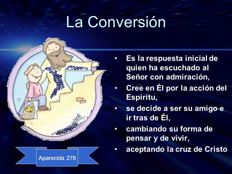 La Conversión Es la respuesta inicial de quien ha escuchado al Señor con admiración, Cree en Él por la acción del Espíritu,