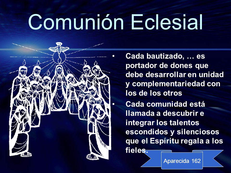 Comunión Eclesial Cada bautizado, … es portador de dones que debe desarrollar en unidad y complementariedad con los de los otros.