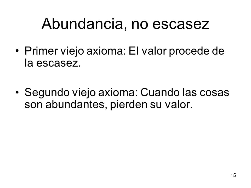 Abundancia, no escasez Primer viejo axioma: El valor procede de la escasez.