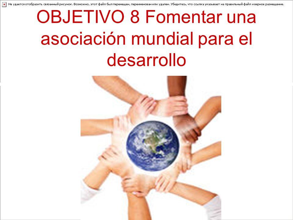 OBJETIVO 8 Fomentar una asociación mundial para el desarrollo