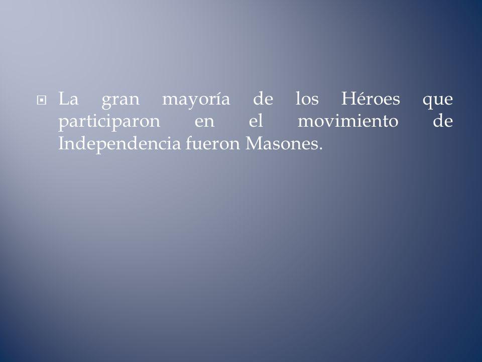 La gran mayoría de los Héroes que participaron en el movimiento de Independencia fueron Masones.