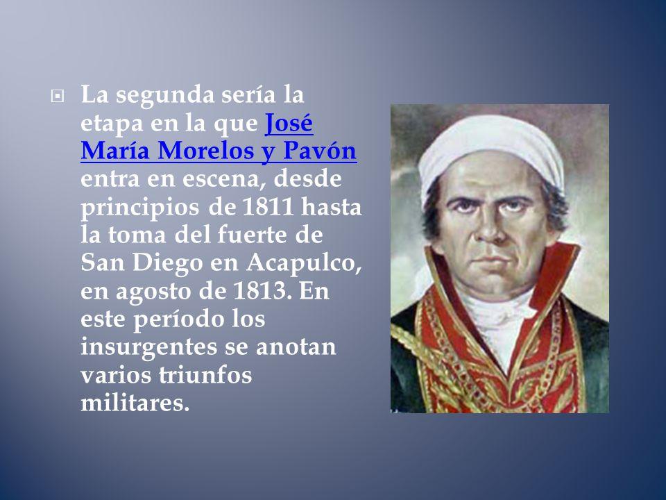 La segunda sería la etapa en la que José María Morelos y Pavón entra en escena, desde principios de 1811 hasta la toma del fuerte de San Diego en Acapulco, en agosto de 1813.
