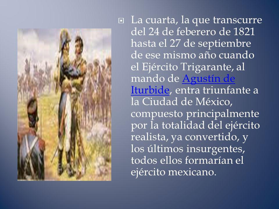 La cuarta, la que transcurre del 24 de feberero de 1821 hasta el 27 de septiembre de ese mismo año cuando el Ejército Trigarante, al mando de Agustín de Iturbide, entra triunfante a la Ciudad de México, compuesto principalmente por la totalidad del ejército realista, ya convertido, y los últimos insurgentes, todos ellos formarían el ejército mexicano.