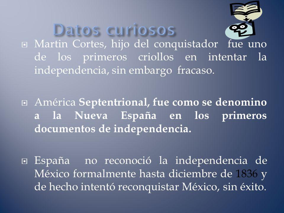 Datos curiosos Martin Cortes, hijo del conquistador fue uno de los primeros criollos en intentar la independencia, sin embargo fracaso.