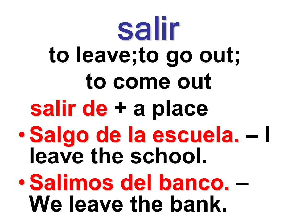 salir to leave;to go out; to come out salir de + a place