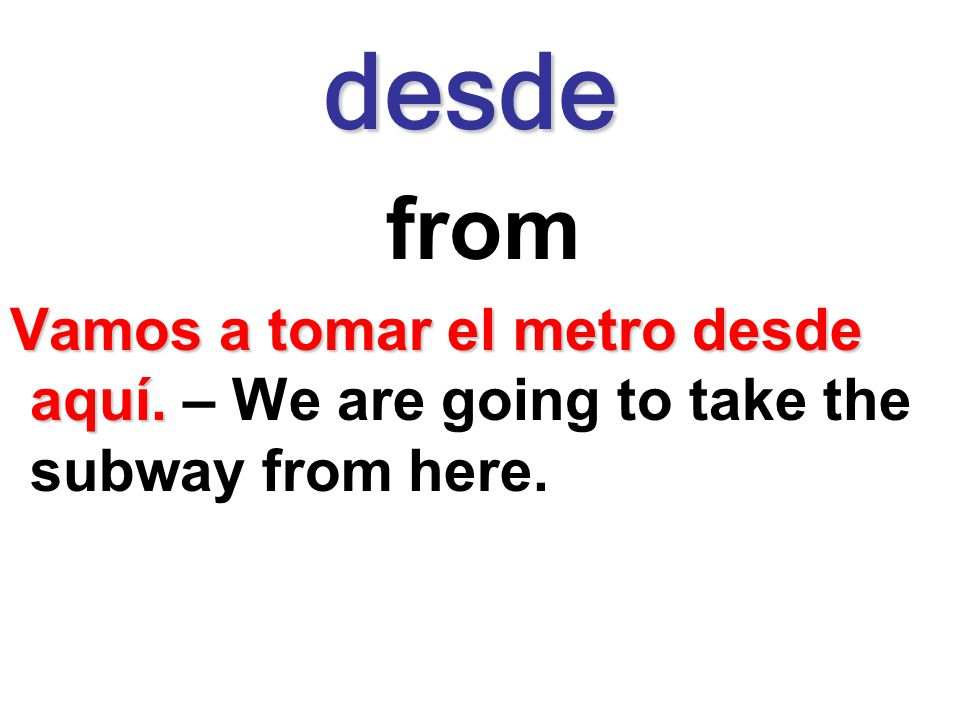 desde from Vamos a tomar el metro desde aquí. – We are going to take the subway from here.