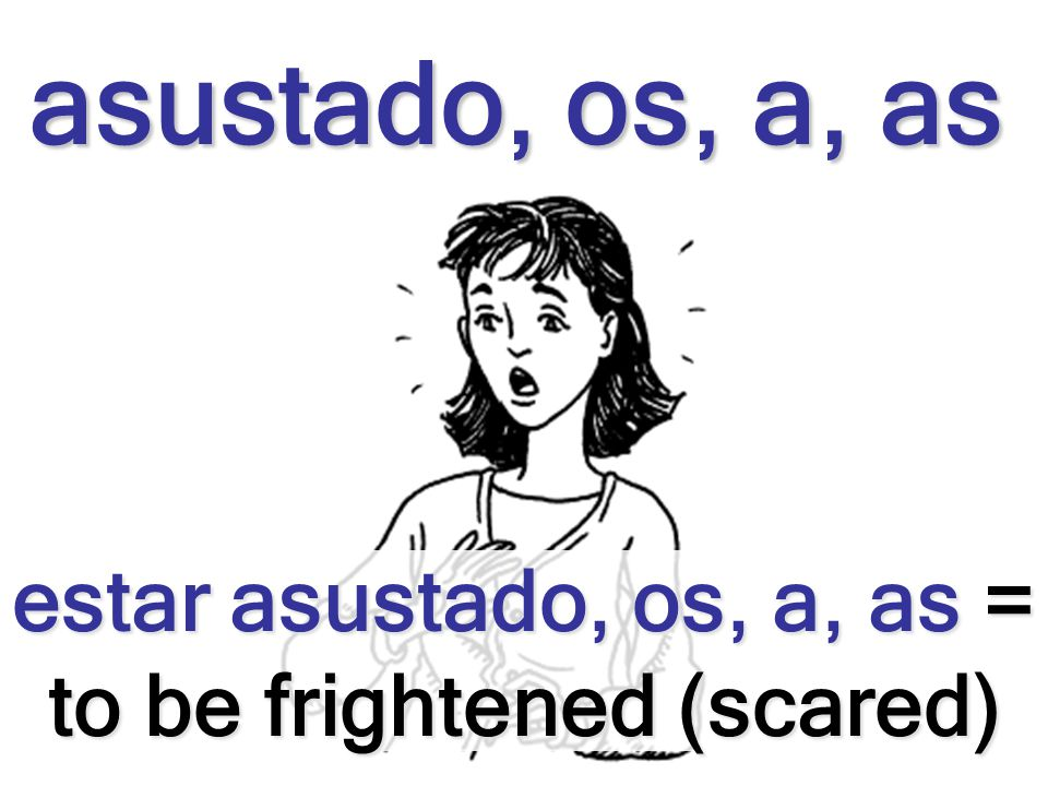 estar asustado, os, a, as = to be frightened (scared)