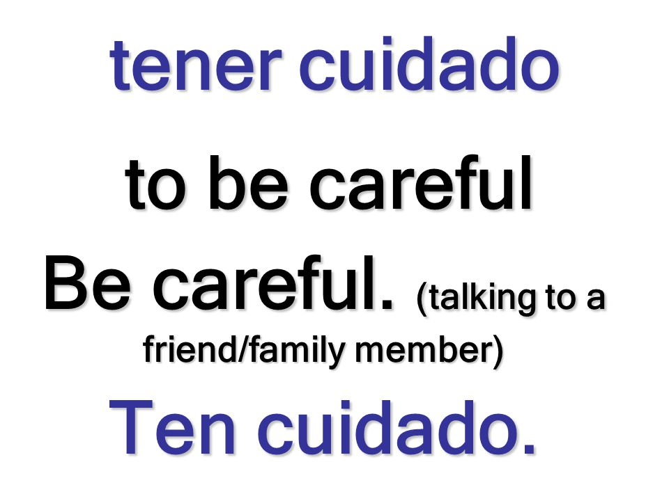 Be careful. (talking to a friend/family member)
