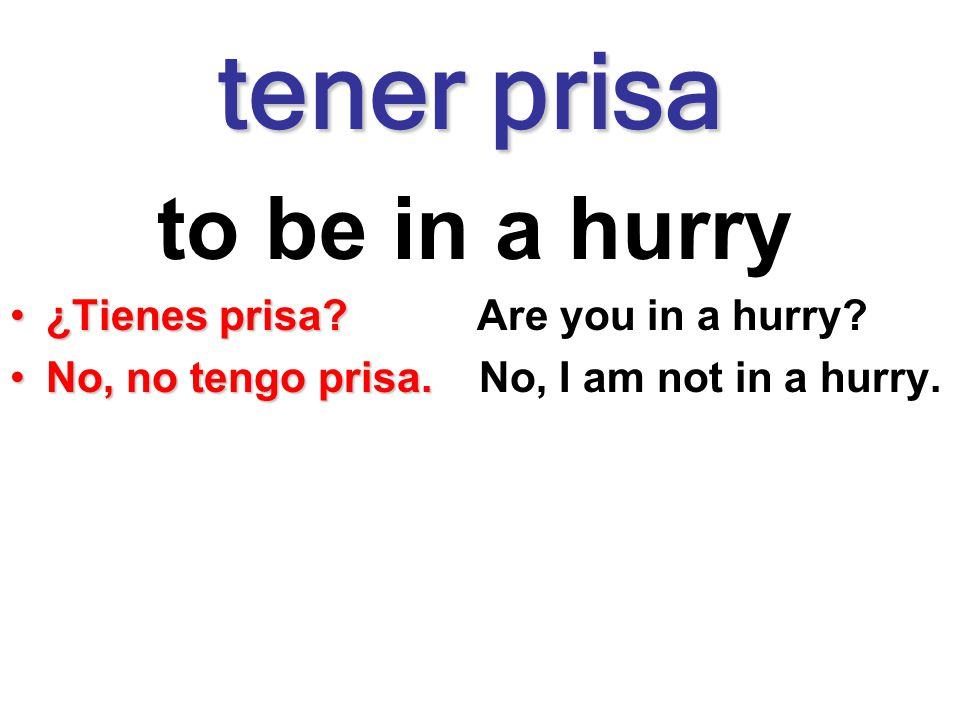 tener prisa to be in a hurry ¿Tienes prisa Are you in a hurry