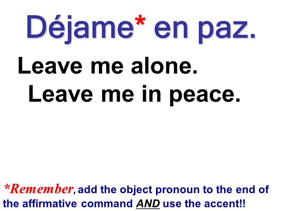 Déjame* en paz. Leave me alone. Leave me in peace.