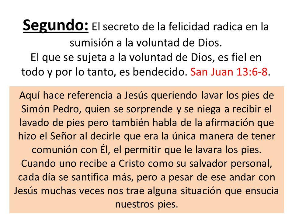 Segundo: El secreto de la felicidad radica en la sumisión a la voluntad de Dios. El que se sujeta a la voluntad de Dios, es fiel en todo y por lo tanto, es bendecido. San Juan 13:6-8.