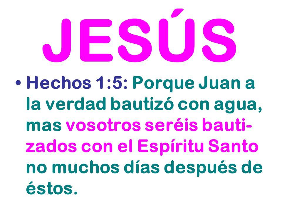 JESÚS Hechos 1:5: Porque Juan a la verdad bautizó con agua, mas vosotros seréis bauti-zados con el Espíritu Santo no muchos días después de éstos.