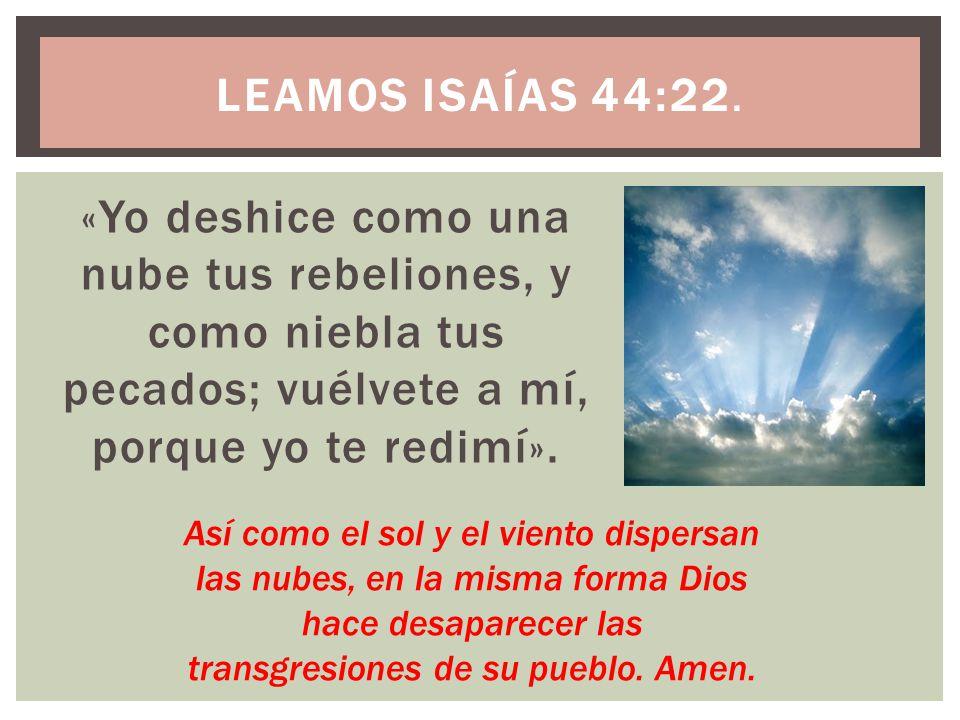 Leamos Isaías 44:22. «Yo deshice como una nube tus rebeliones, y como niebla tus pecados; vuélvete a mí, porque yo te redimí».