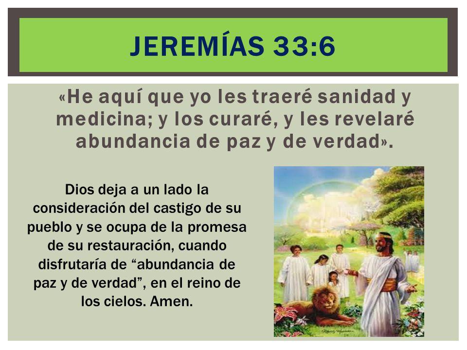 Jeremías 33:6 «He aquí que yo les traeré sanidad y medicina; y los curaré, y les revelaré abundancia de paz y de verdad».