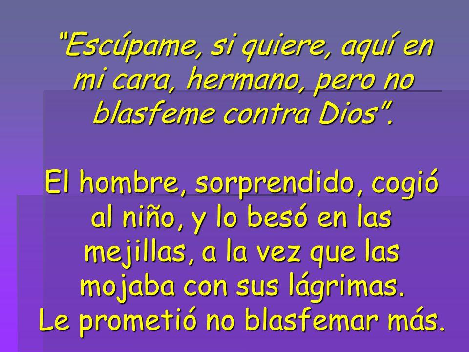Escúpame, si quiere, aquí en mi cara, hermano, pero no blasfeme contra Dios .