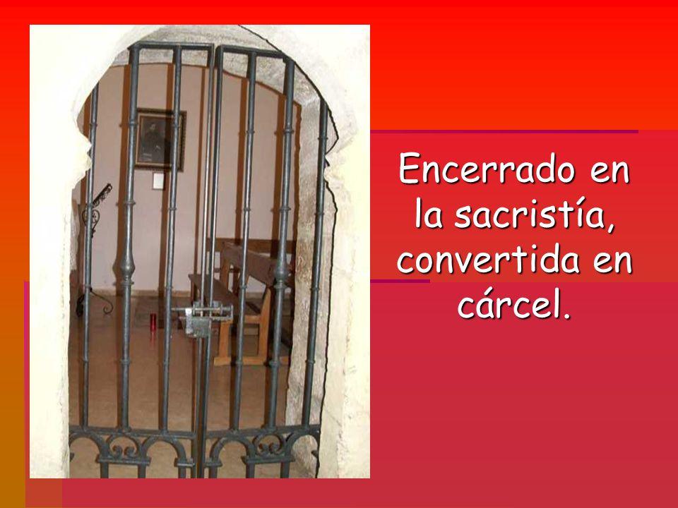 Encerrado en la sacristía, convertida en cárcel.