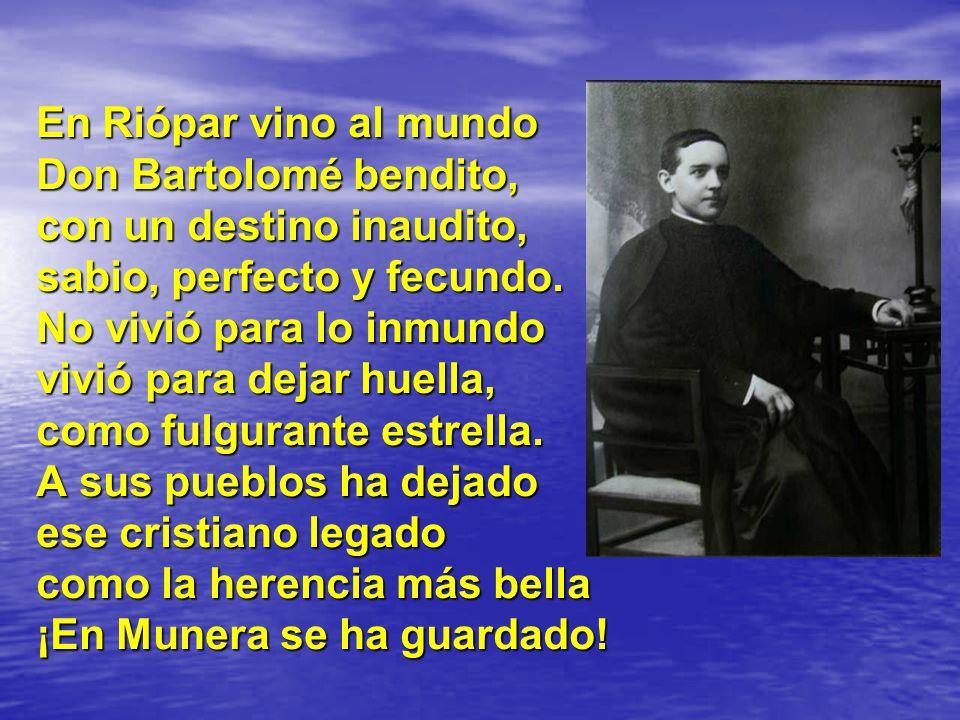 En Riópar vino al mundo Don Bartolomé bendito, con un destino inaudito, sabio, perfecto y fecundo.
