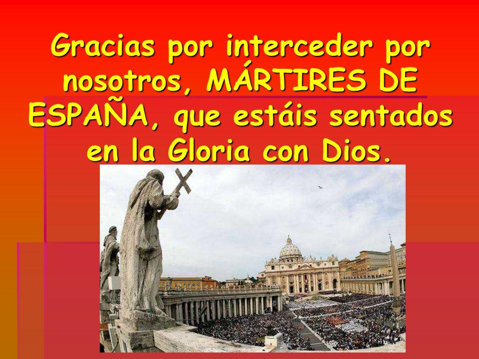Gracias por interceder por nosotros, MÁRTIRES DE ESPAÑA, que estáis sentados en la Gloria con Dios.