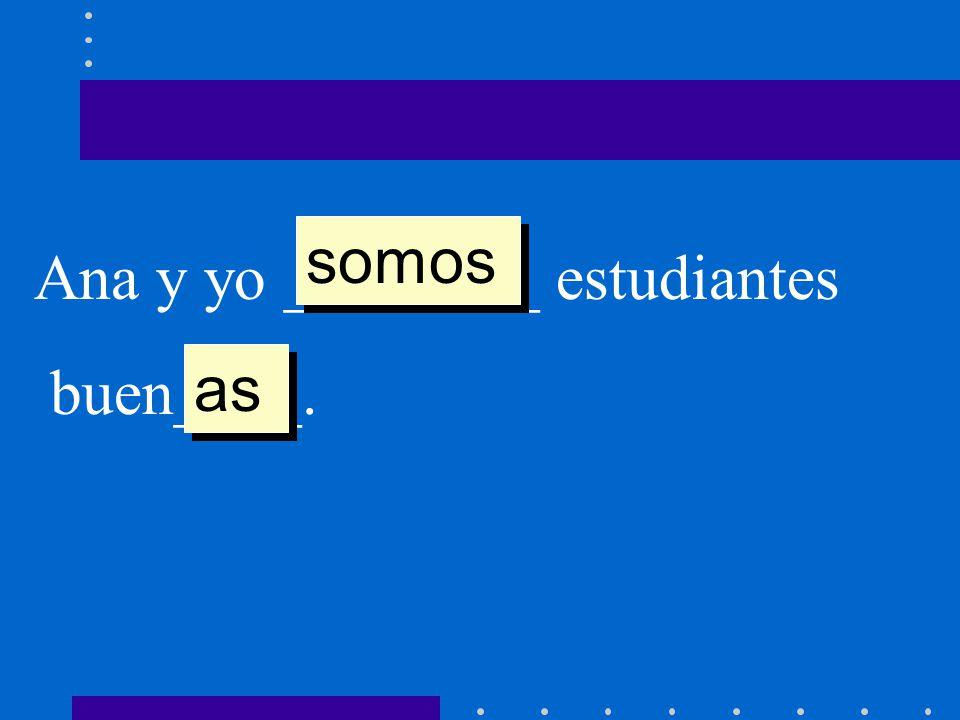somos Ana y yo ________ estudiantes buen____. as