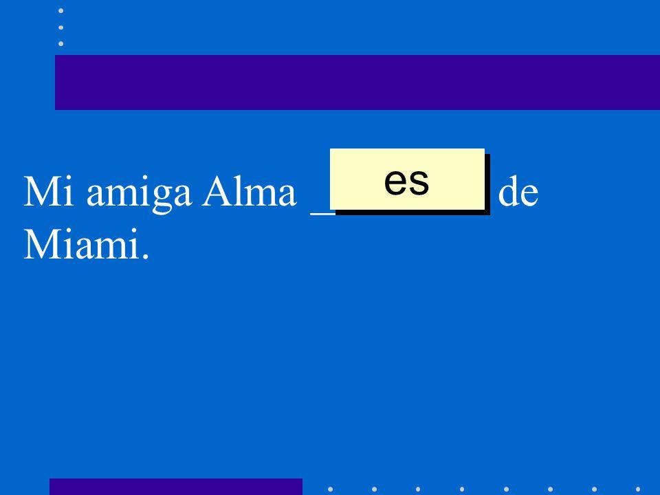 es Mi amiga Alma ________ de Miami.