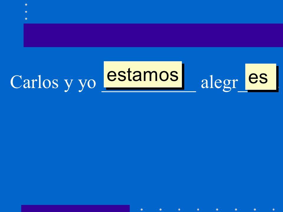 estamos es Carlos y yo __________ alegr____.