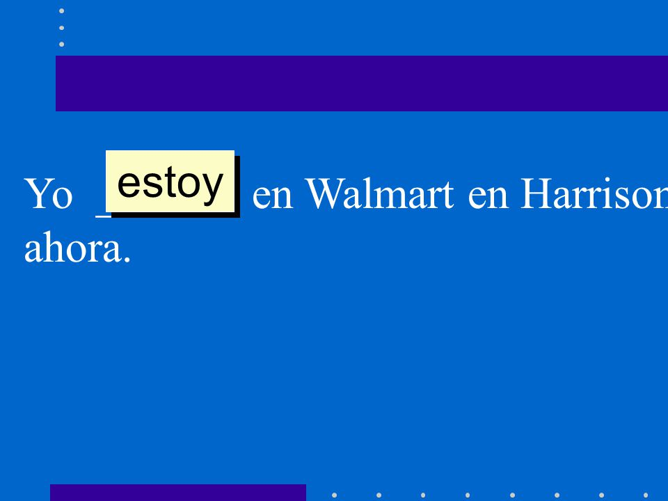 estoy Yo ______ en Walmart en Harrison ahora.