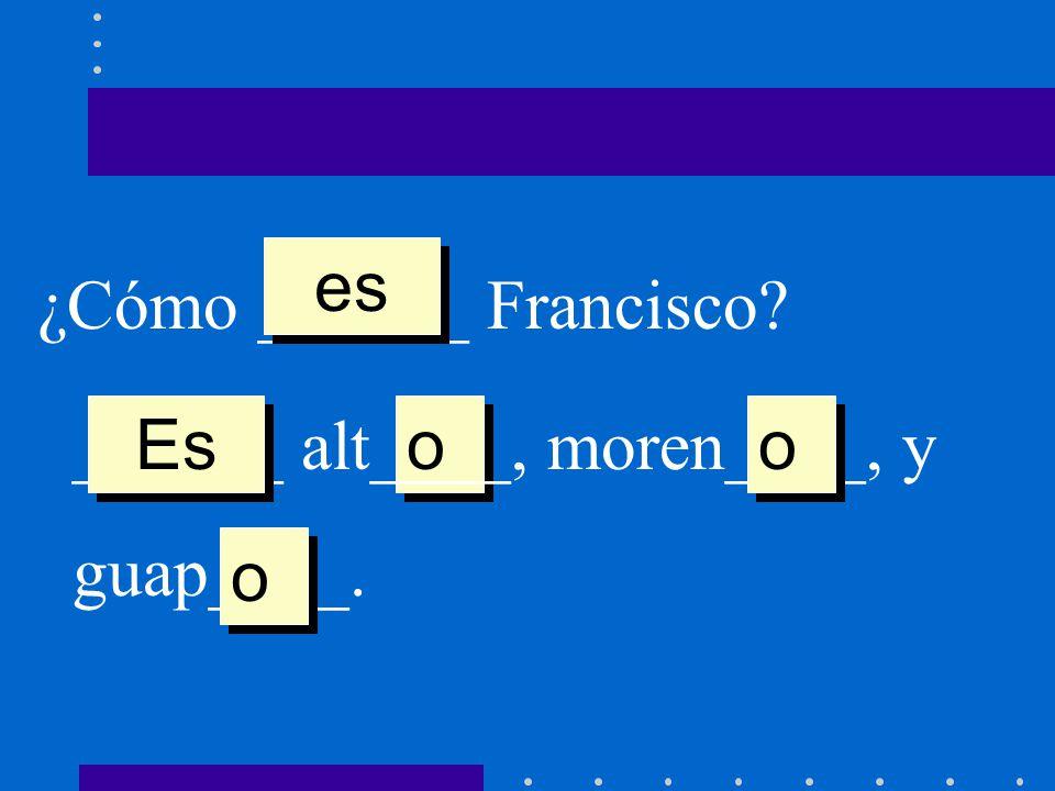 es ¿Cómo ______ Francisco ______ alt____, moren____, y guap____. Es o o o
