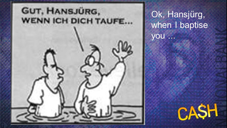 Ok, Hansjürg, when I baptise you ...