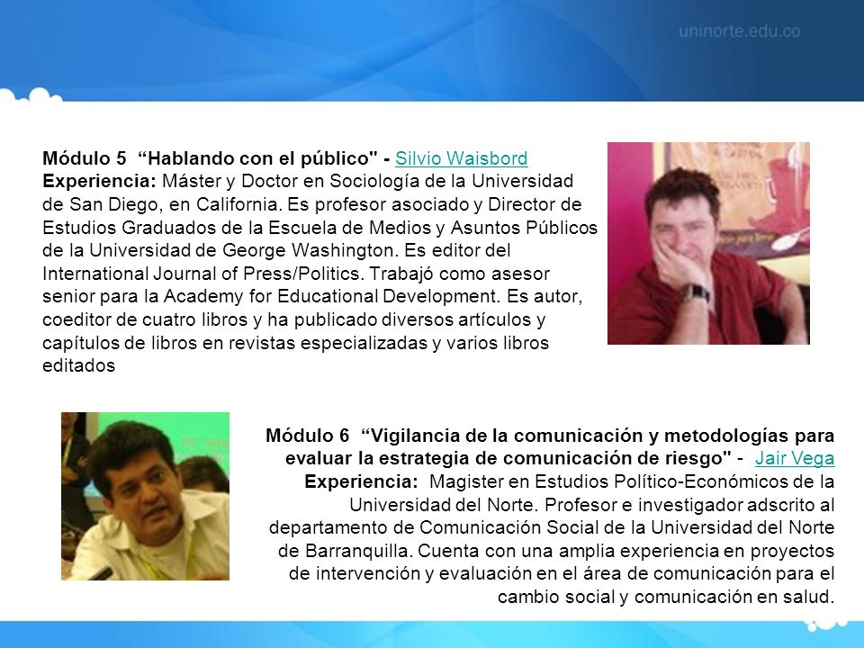 Módulo 5 Hablando con el público - Silvio Waisbord Experiencia: Máster y Doctor en Sociología de la Universidad de San Diego, en California. Es profesor asociado y Director de Estudios Graduados de la Escuela de Medios y Asuntos Públicos de la Universidad de George Washington. Es editor del International Journal of Press/Politics. Trabajó como asesor senior para la Academy for Educational Development. Es autor, coeditor de cuatro libros y ha publicado diversos artículos y capítulos de libros en revistas especializadas y varios libros editados
