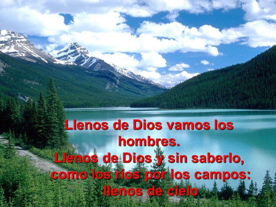 Llenos de Dios vamos los hombres. Llenos de Dios y sin saberlo,