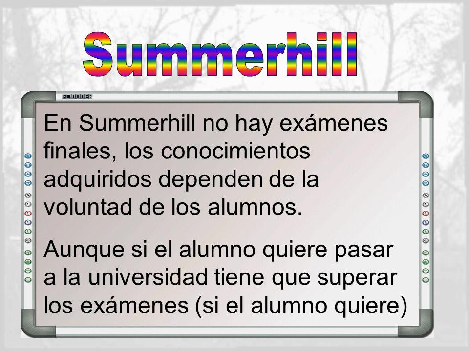 Summerhill En Summerhill no hay exámenes finales, los conocimientos adquiridos dependen de la voluntad de los alumnos.