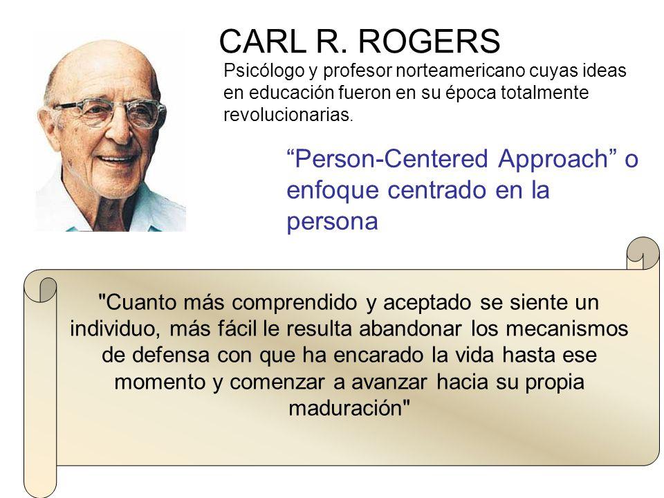 CARL R. ROGERS Psicólogo y profesor norteamericano cuyas ideas en educación fueron en su época totalmente revolucionarias.
