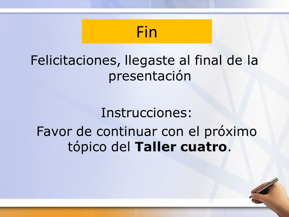 Fin Felicitaciones, llegaste al final de la presentación Instrucciones: Favor de continuar con el próximo tópico del Taller cuatro.