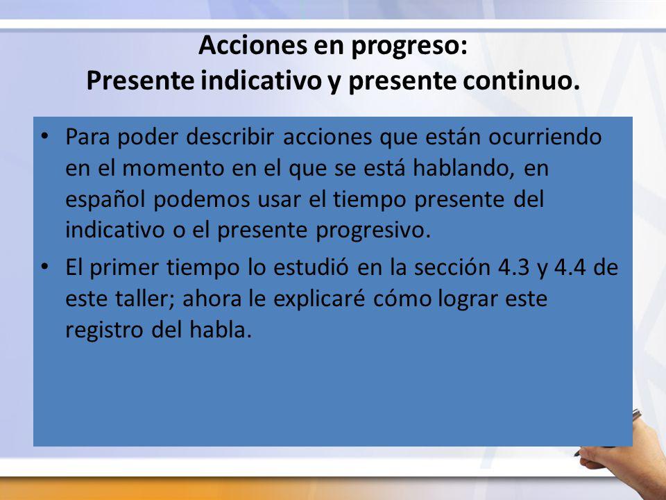 Acciones en progreso: Presente indicativo y presente continuo.