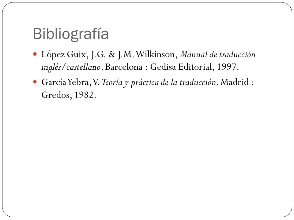 Bibliografía López Guix, J.G. & J.M. Wilkinson, Manual de traducción inglés/castellano. Barcelona : Gedisa Editorial, 1997.