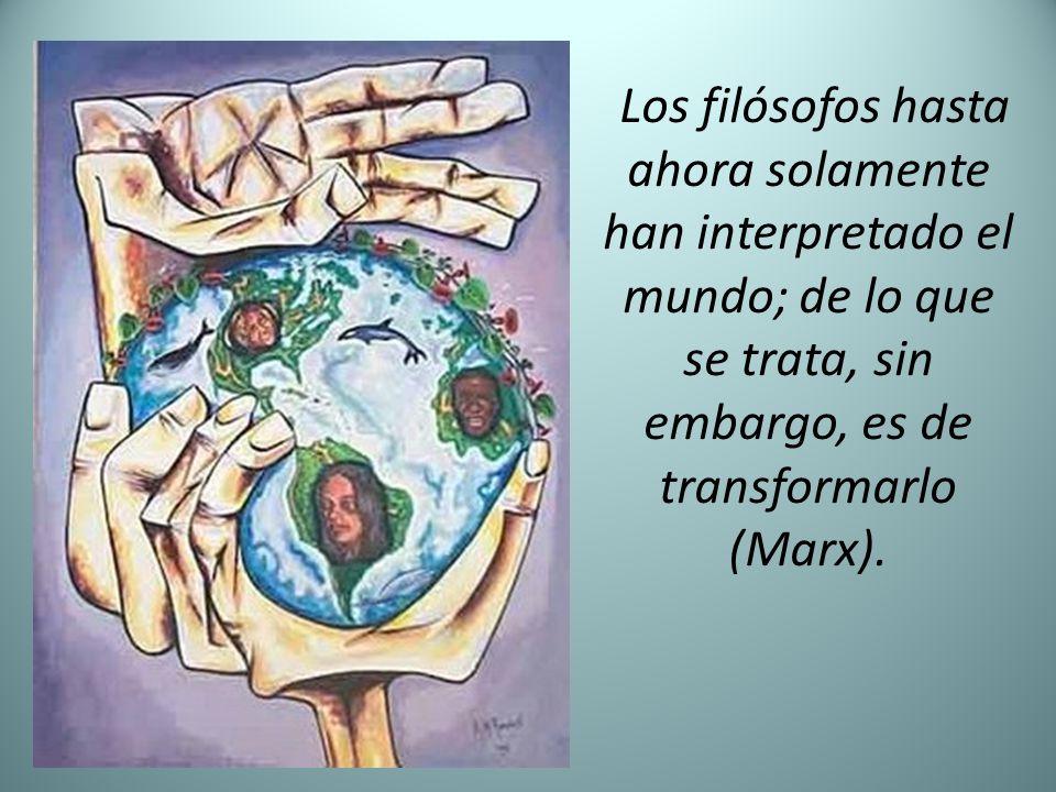 Los filósofos hasta ahora solamente han interpretado el mundo; de lo que se trata, sin embargo, es de transformarlo