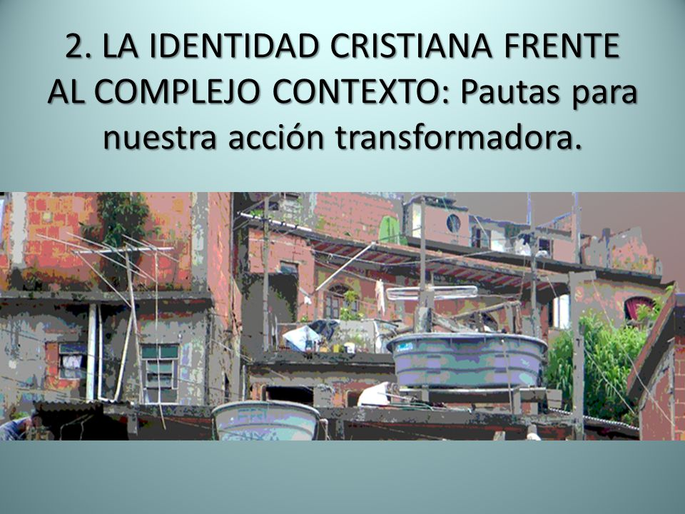 2. LA IDENTIDAD CRISTIANA FRENTE AL COMPLEJO CONTEXTO: Pautas para nuestra acción transformadora.