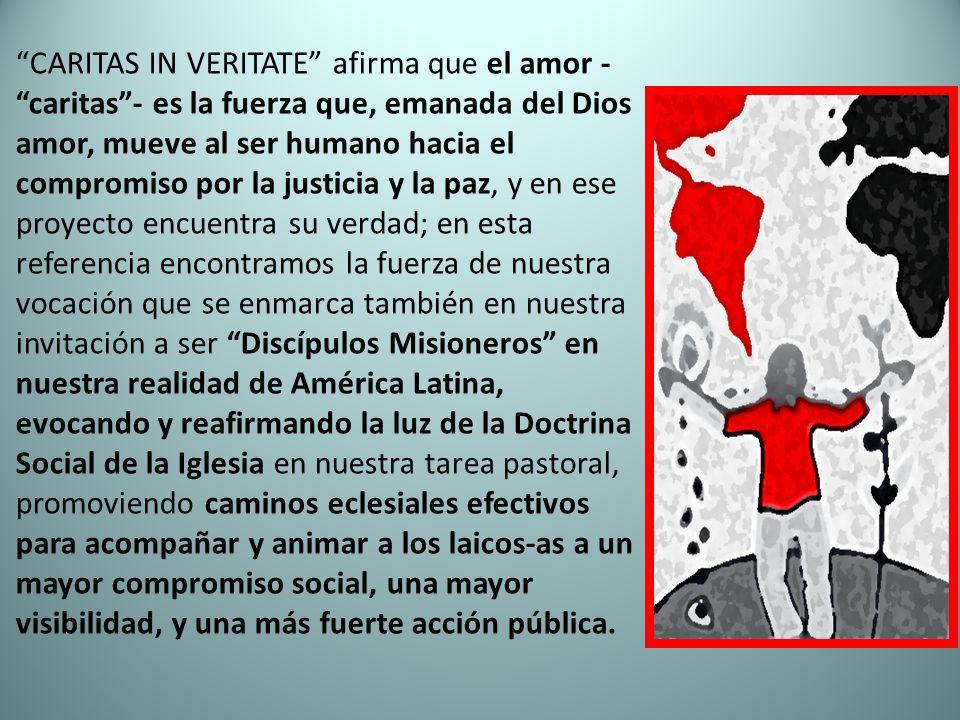 CARITAS IN VERITATE afirma que el amor - caritas - es la fuerza que, emanada del Dios amor, mueve al ser humano hacia el compromiso por la justicia y la paz, y en ese proyecto encuentra su verdad; en esta referencia encontramos la fuerza de nuestra vocación que se enmarca también en nuestra invitación a ser Discípulos Misioneros en nuestra realidad de América Latina, evocando y reafirmando la luz de la Doctrina Social de la Iglesia en nuestra tarea pastoral, promoviendo caminos eclesiales efectivos para acompañar y animar a los laicos-as a un mayor compromiso social, una mayor visibilidad, y una más fuerte acción pública.
